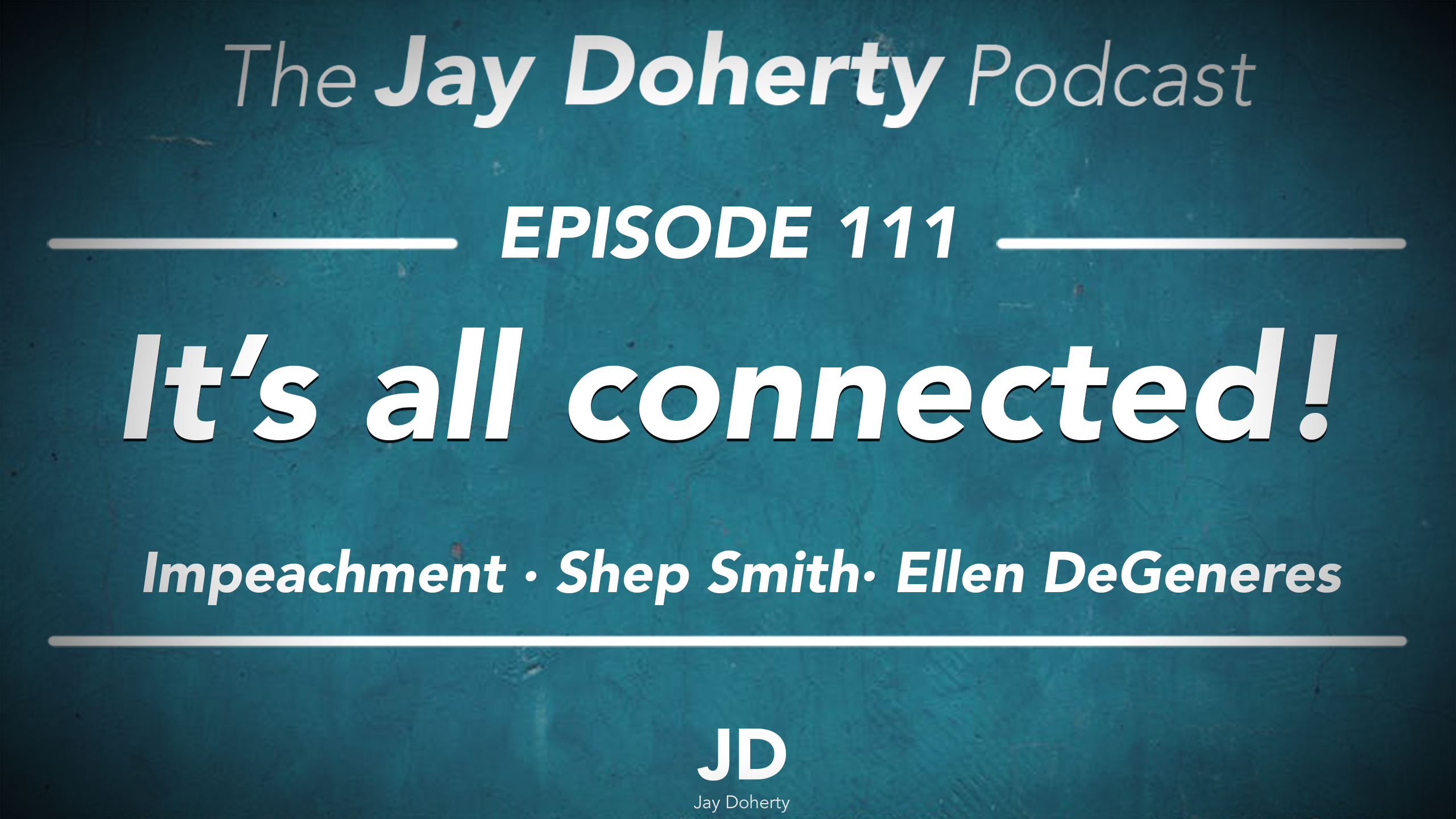 Ep. 111 – It's all connected! | Impeachment, Shep Smith, and Ellen DeGeneres