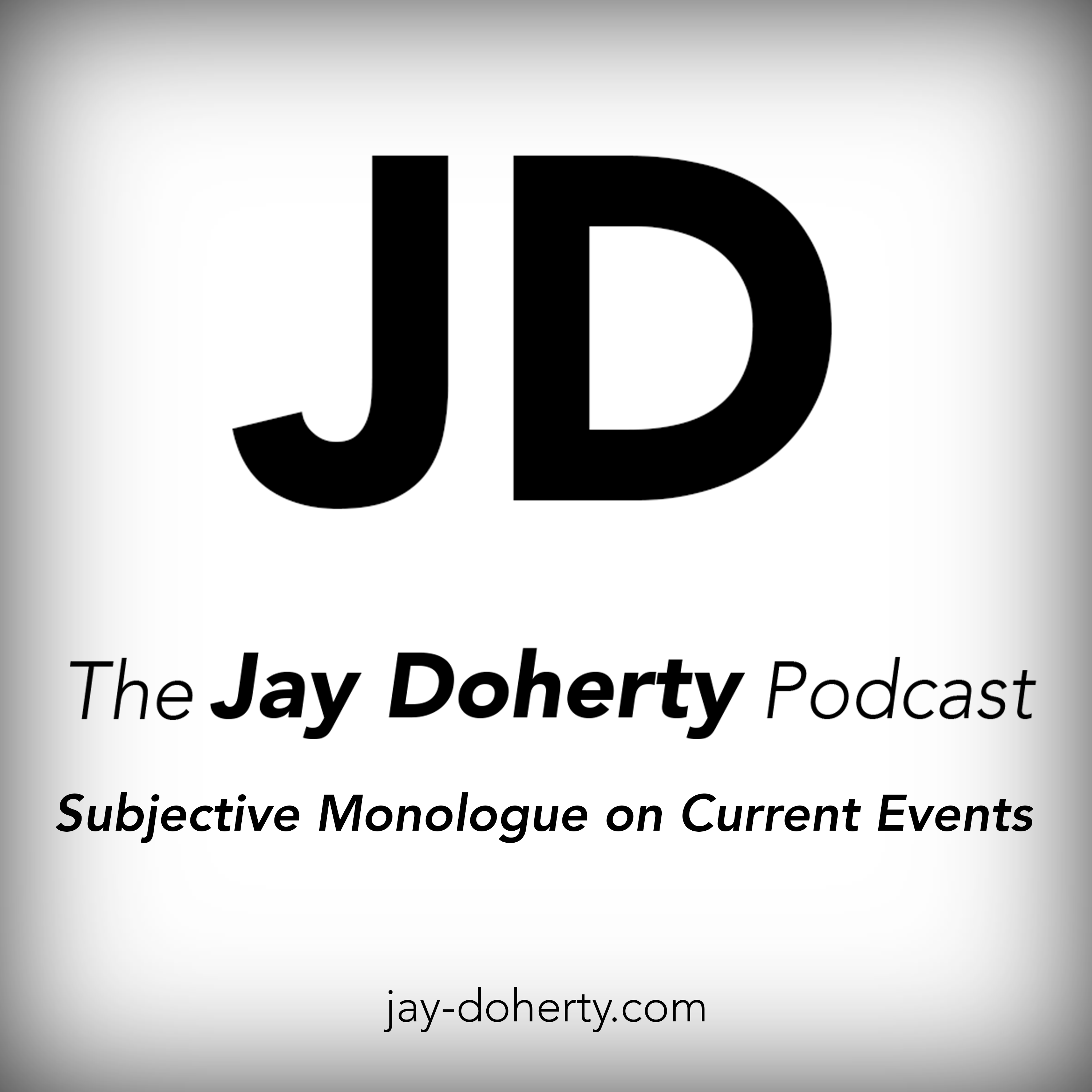 The Jay Doherty Podcast | Subjective Monologue on Current Events | A Politically Independent Talk-Podcast From Chicago