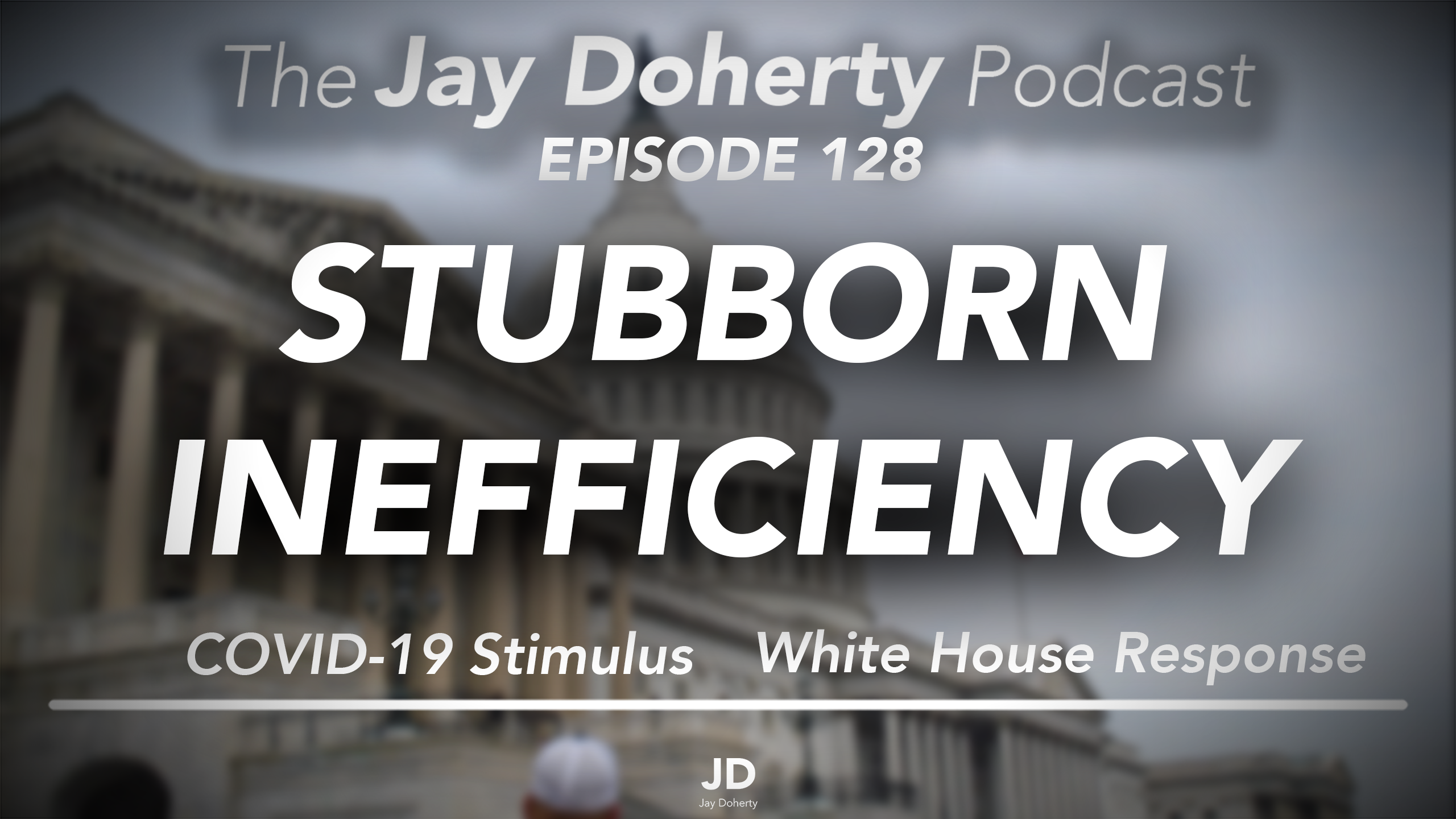 Ep. 128 – Stubborn Inefficiency | COVID-19 Stimulus & The White House Response